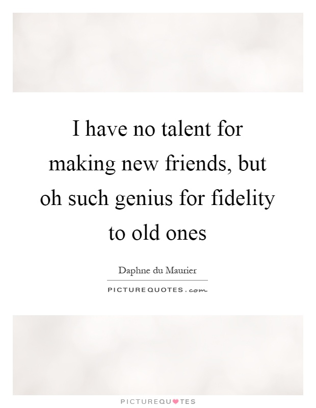 I have no talent for making new friends, but oh such genius for fidelity to old ones Picture Quote #1