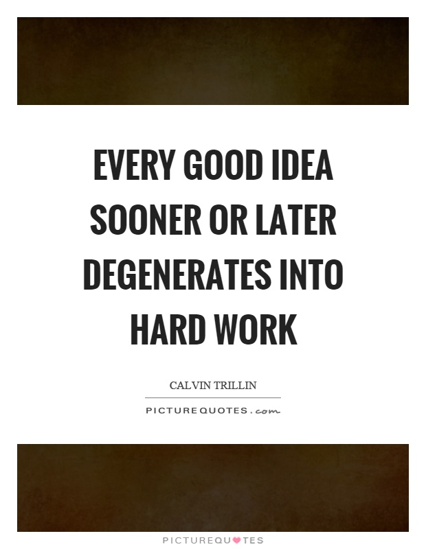 Every good idea sooner or later degenerates into hard work Picture Quote #1