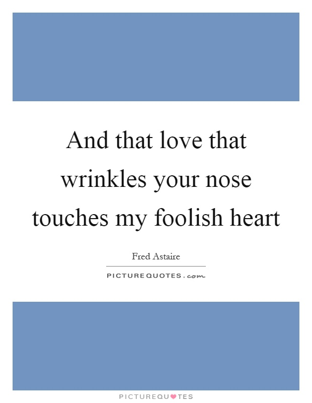 And that love that wrinkles your nose touches my foolish heart Picture Quote #1