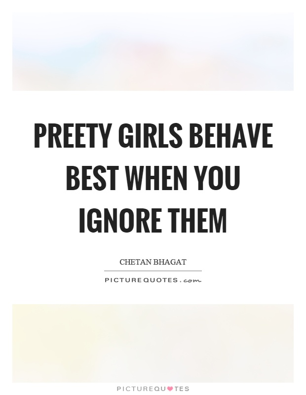 Preety girls behave best when you ignore them Picture Quote #1