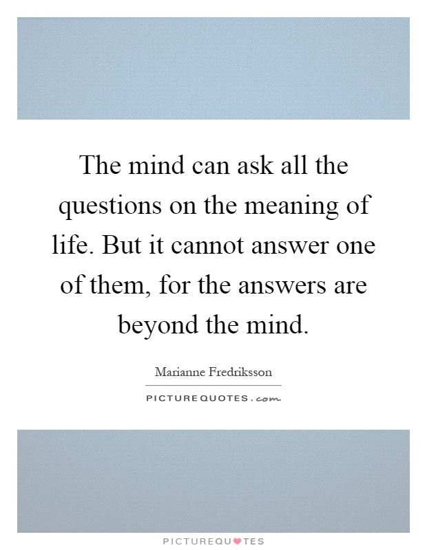 The mind can ask all the questions on the meaning of life. But it cannot answer one of them, for the answers are beyond the mind Picture Quote #1