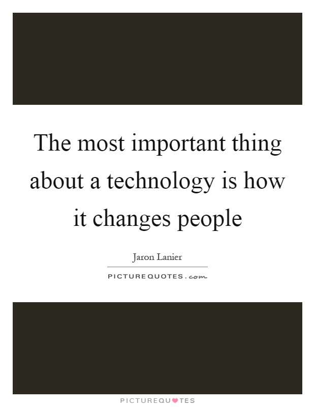 The most important thing about a technology is how it changes people Picture Quote #1