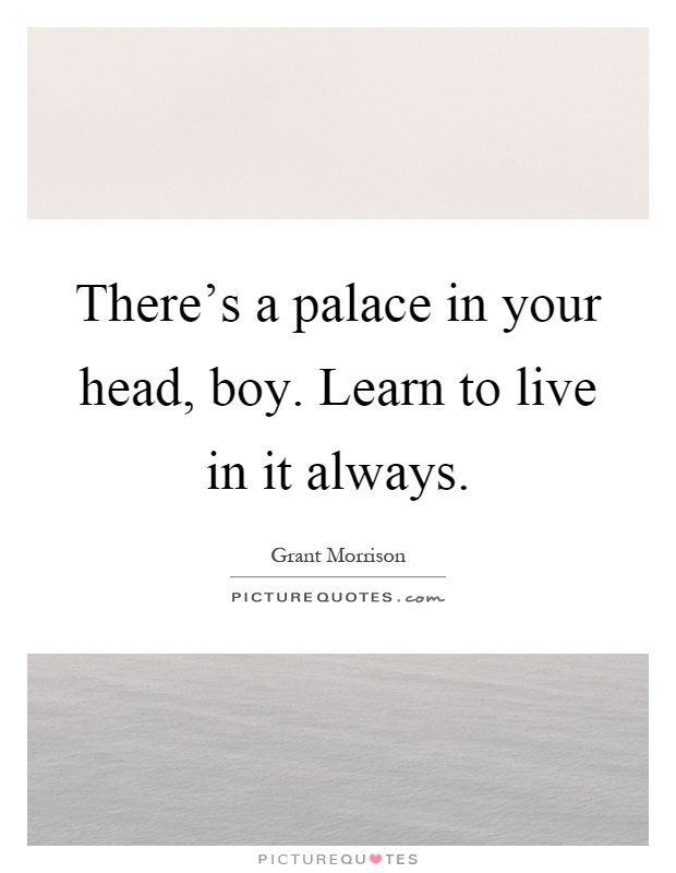 There's a palace in your head, boy. Learn to live in it always Picture Quote #1