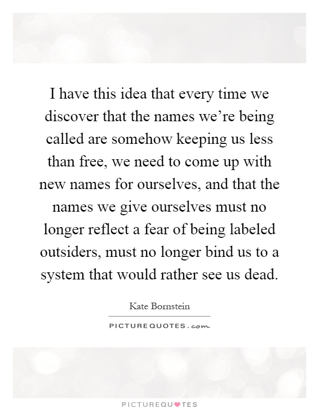 I have this idea that every time we discover that the names we're being called are somehow keeping us less than free, we need to come up with new names for ourselves, and that the names we give ourselves must no longer reflect a fear of being labeled outsiders, must no longer bind us to a system that would rather see us dead Picture Quote #1