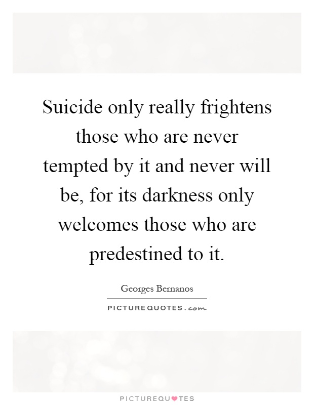 Suicide only really frightens those who are never tempted by it and never will be, for its darkness only welcomes those who are predestined to it Picture Quote #1