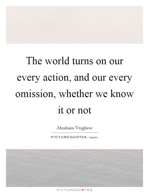 The world turns on our every action, and our every omission, whether we know it or not Picture Quote #1
