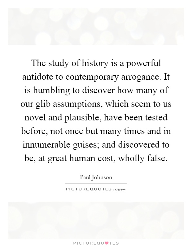 The study of history is a powerful antidote to contemporary arrogance. It is humbling to discover how many of our glib assumptions, which seem to us novel and plausible, have been tested before, not once but many times and in innumerable guises; and discovered to be, at great human cost, wholly false Picture Quote #1