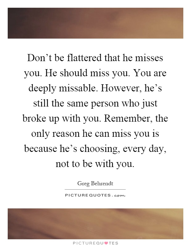 Don't be flattered that he misses you. He should miss you. You are deeply missable. However, he's still the same person who just broke up with you. Remember, the only reason he can miss you is because he's choosing, every day, not to be with you Picture Quote #1