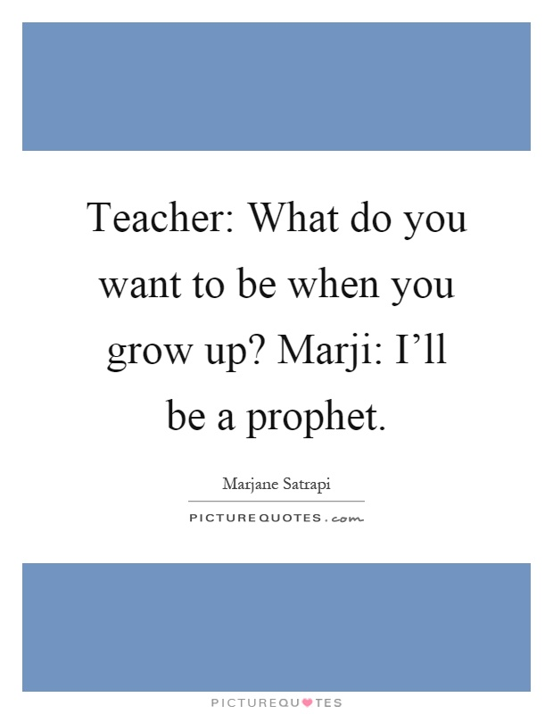 teacher what do you want to be when you grow up marji i 39 ll be picture quotes. Black Bedroom Furniture Sets. Home Design Ideas