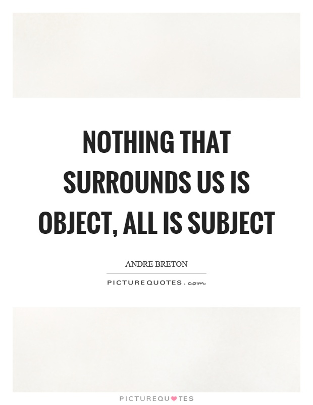 Nothing that surrounds us is object, all is subject Picture Quote #1