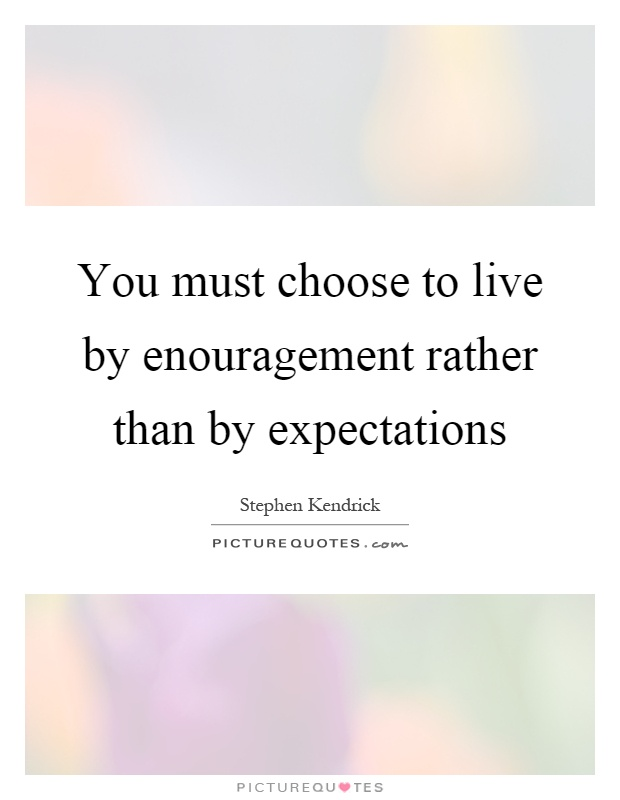 You must choose to live by enouragement rather than by expectations Picture Quote #1