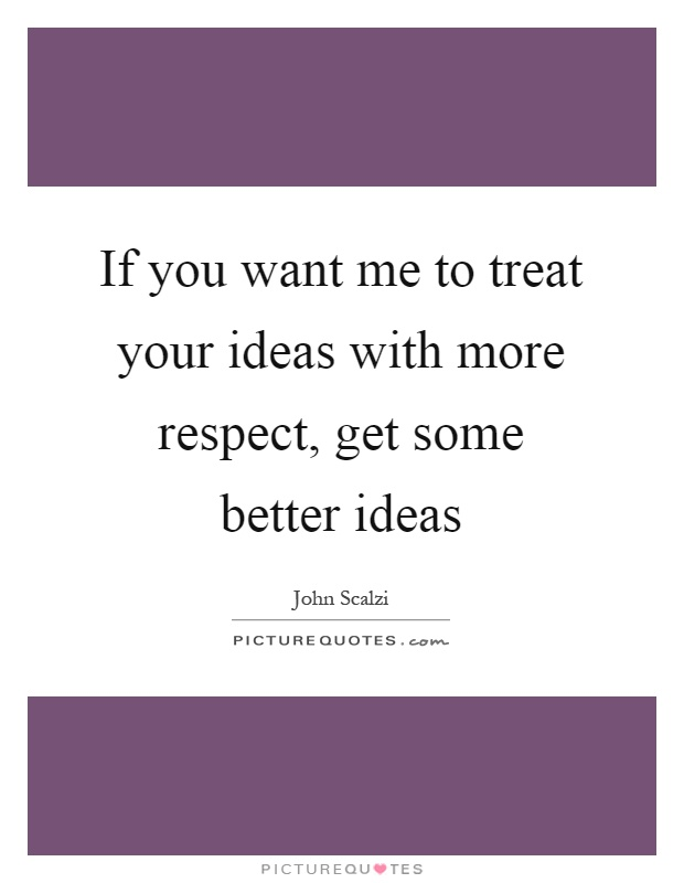 If you want me to treat your ideas with more respect, get some better ideas Picture Quote #1