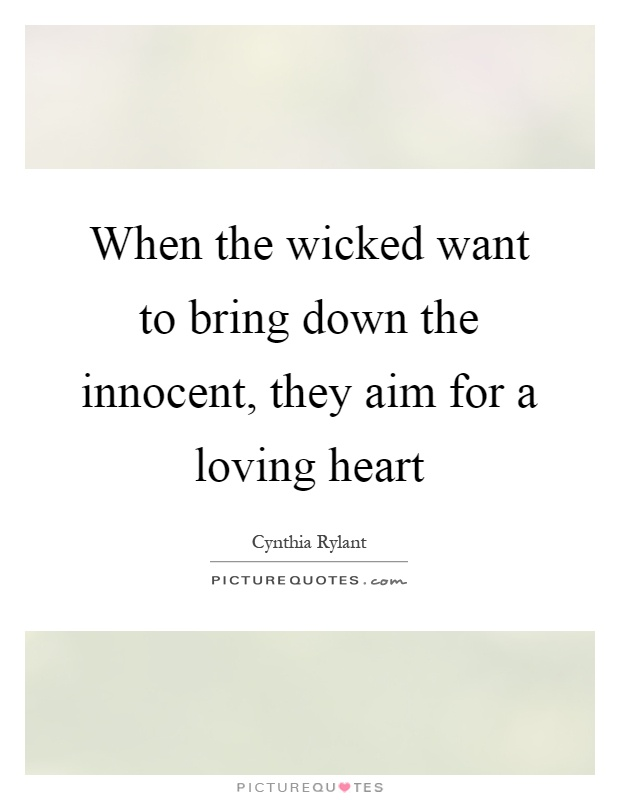 When the wicked want to bring down the innocent, they aim for a loving heart Picture Quote #1