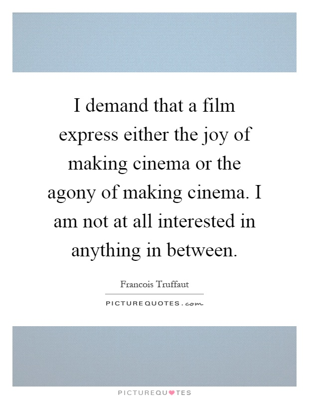 I demand that a film express either the joy of making cinema or the agony of making cinema. I am not at all interested in anything in between Picture Quote #1