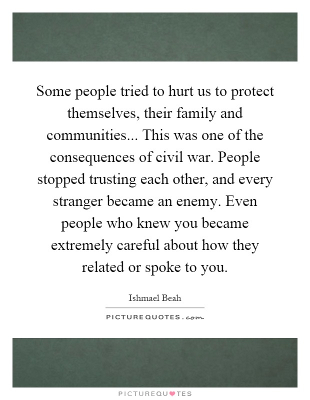 Some people tried to hurt us to protect themselves, their family and communities... This was one of the consequences of civil war. People stopped trusting each other, and every stranger became an enemy. Even people who knew you became extremely careful about how they related or spoke to you Picture Quote #1
