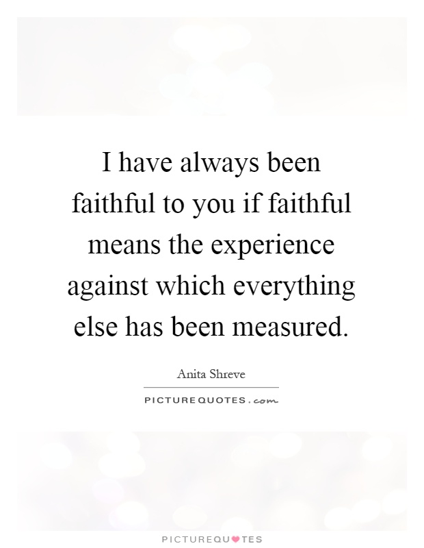 I have always been faithful to you if faithful means the experience against which everything else has been measured Picture Quote #1