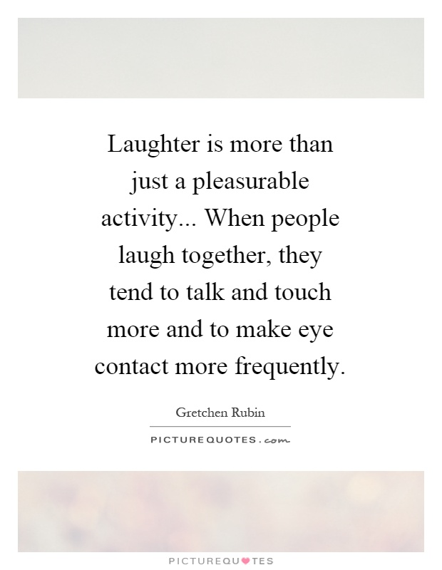 Laughter is more than just a pleasurable activity... When people laugh together, they tend to talk and touch more and to make eye contact more frequently Picture Quote #1
