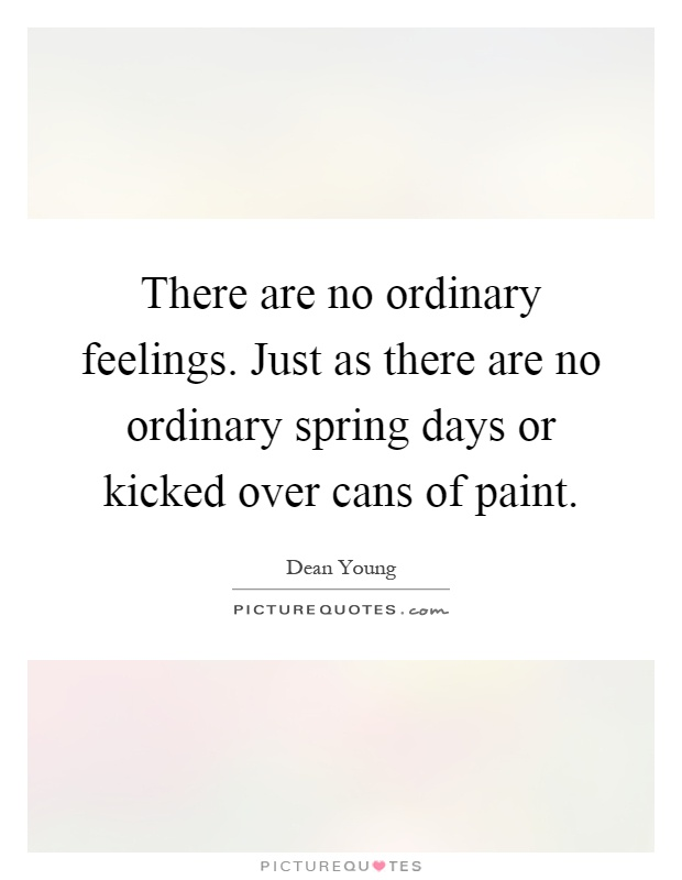 There are no ordinary feelings. Just as there are no ordinary spring days or kicked over cans of paint Picture Quote #1