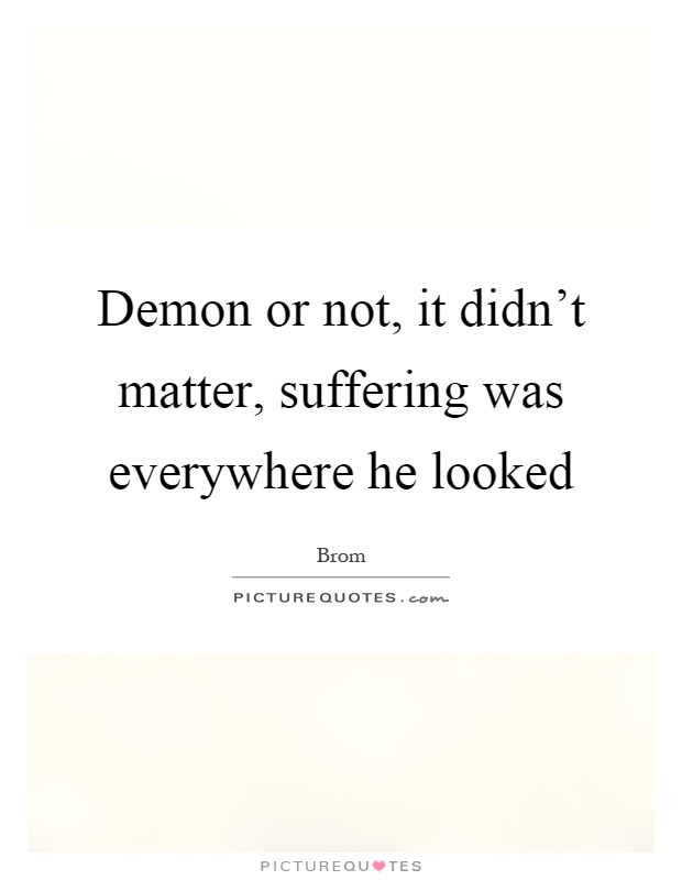 Demon or not, it didn't matter, suffering was everywhere he looked Picture Quote #1