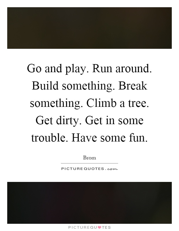 Go and play. Run around. Build something. Break something. Climb a tree. Get dirty. Get in some trouble. Have some fun Picture Quote #1