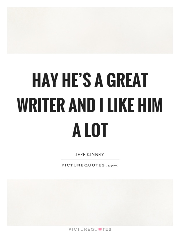 Hay he's a great writer and I like him a lot Picture Quote #1