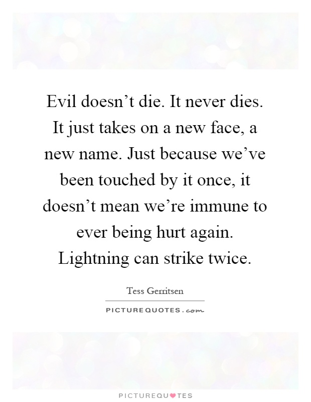 Evil doesn't die. It never dies. It just takes on a new face, a new name. Just because we've been touched by it once, it doesn't mean we're immune to ever being hurt again. Lightning can strike twice Picture Quote #1