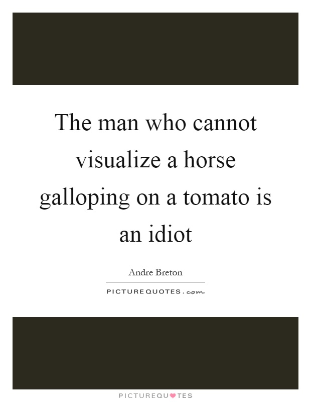 The man who cannot visualize a horse galloping on a tomato is an idiot Picture Quote #1