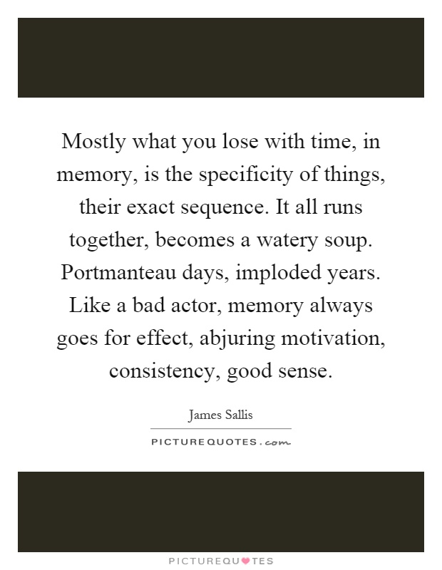 Mostly what you lose with time, in memory, is the specificity of things, their exact sequence. It all runs together, becomes a watery soup. Portmanteau days, imploded years. Like a bad actor, memory always goes for effect, abjuring motivation, consistency, good sense Picture Quote #1