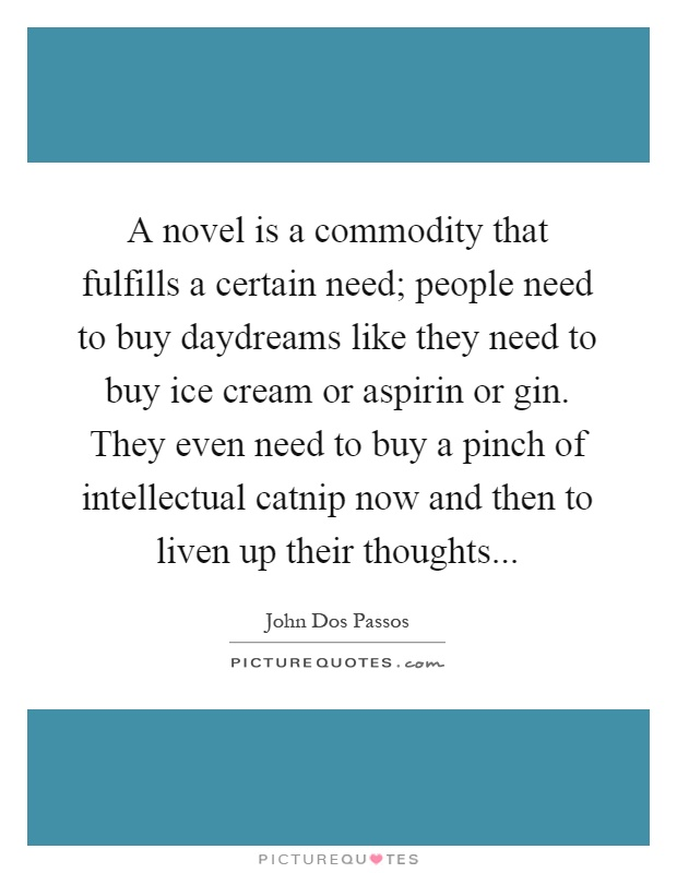 A novel is a commodity that fulfills a certain need; people need to buy daydreams like they need to buy ice cream or aspirin or gin. They even need to buy a pinch of intellectual catnip now and then to liven up their thoughts Picture Quote #1
