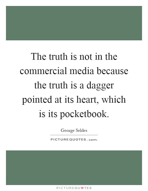 The truth is not in the commercial media because the truth is a dagger pointed at its heart, which is its pocketbook Picture Quote #1