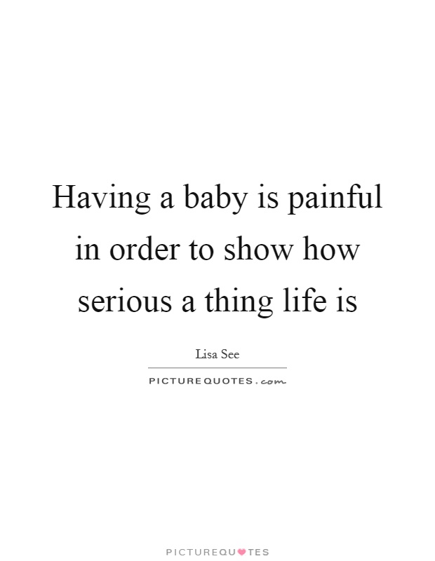 Having a baby is painful in order to show how serious a thing life is Picture Quote #1