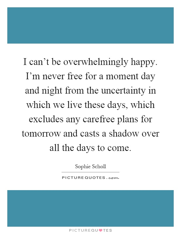 I can't be overwhelmingly happy. I'm never free for a moment day and night from the uncertainty in which we live these days, which excludes any carefree plans for tomorrow and casts a shadow over all the days to come Picture Quote #1