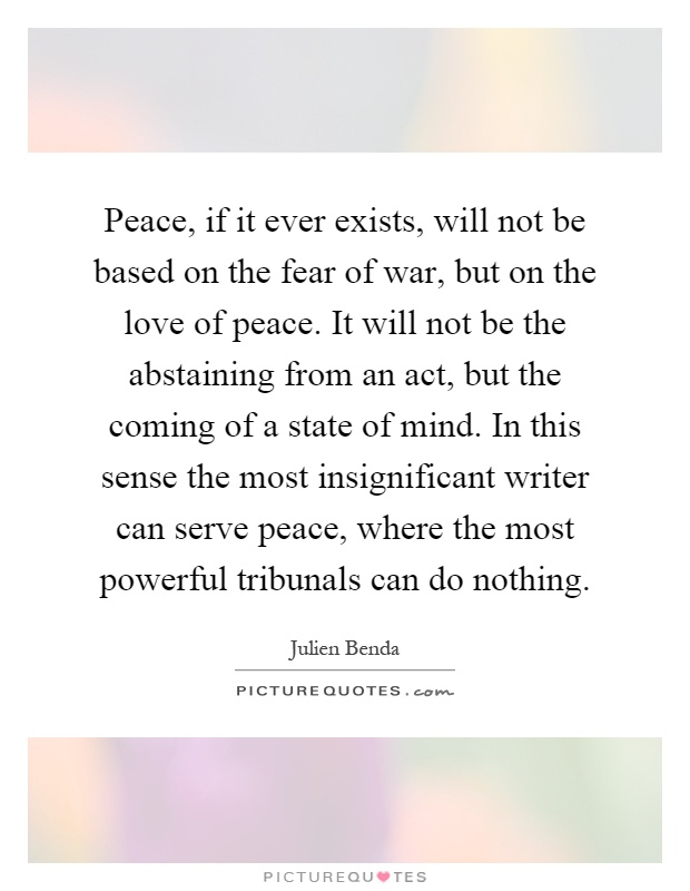 Peace, if it ever exists, will not be based on the fear of war, but on the love of peace. It will not be the abstaining from an act, but the coming of a state of mind. In this sense the most insignificant writer can serve peace, where the most powerful tribunals can do nothing Picture Quote #1