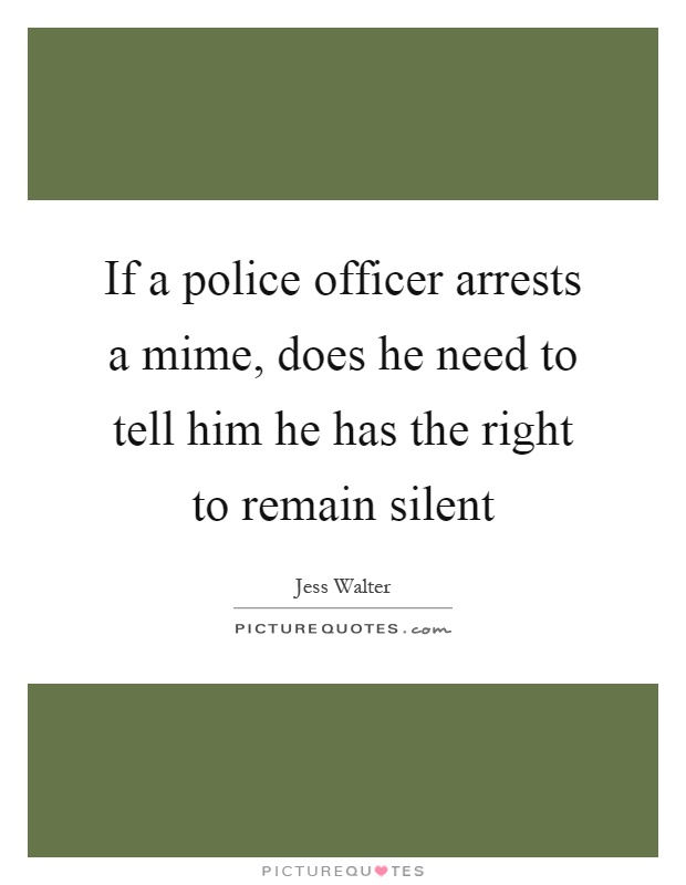 If a police officer arrests a mime, does he need to tell him he has the right to remain silent Picture Quote #1