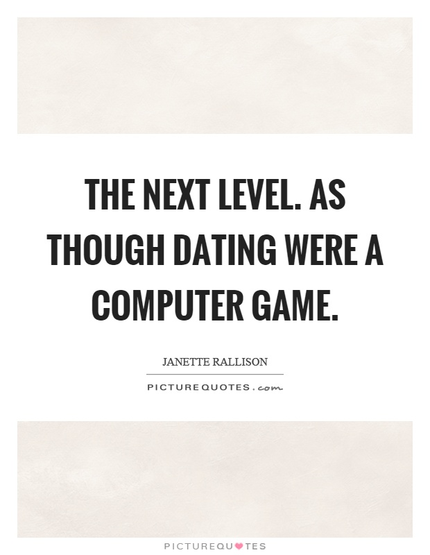 The next level. As though dating were a computer game Picture Quote #1