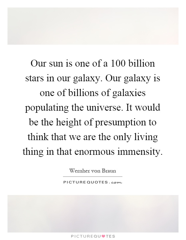 Our sun is one of a 100 billion stars in our galaxy. Our galaxy is one of billions of galaxies populating the universe. It would be the height of presumption to think that we are the only living thing in that enormous immensity Picture Quote #1