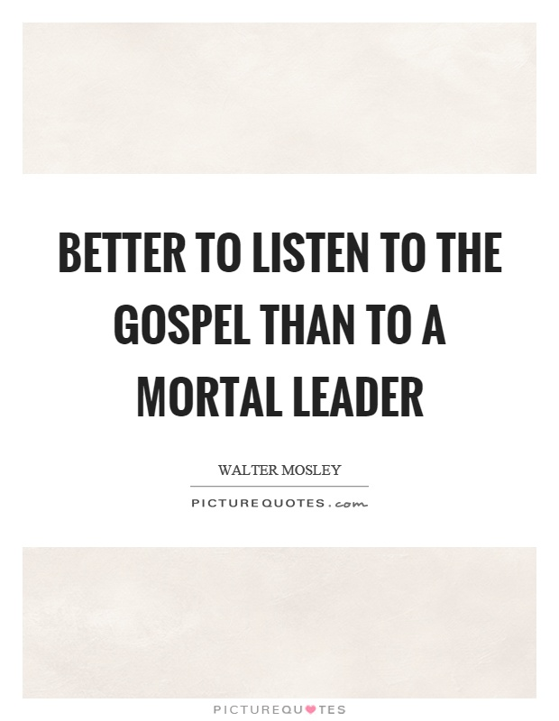 Better to listen to the gospel than to a mortal leader Picture Quote #1