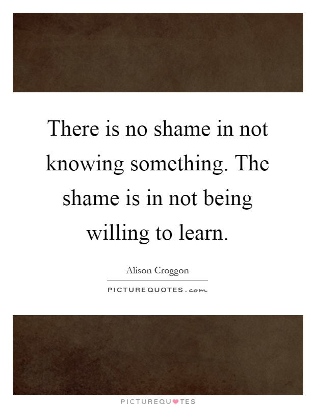 There is no shame in not knowing something. The shame is in not being willing to learn Picture Quote #1