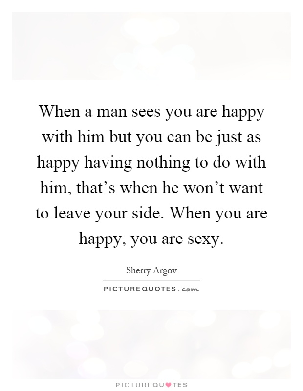 When a man sees you are happy with him but you can be just as happy having nothing to do with him, that's when he won't want to leave your side. When you are happy, you are sexy Picture Quote #1
