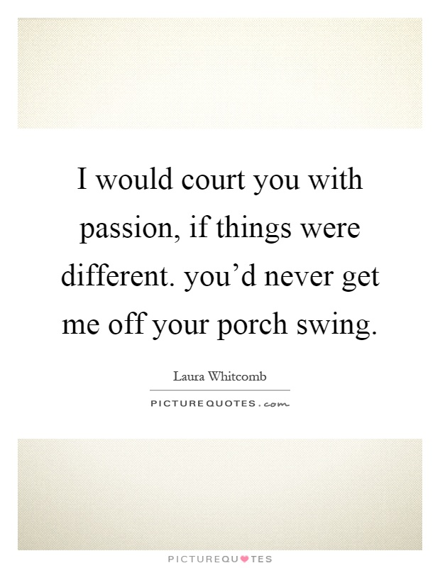 I would court you with passion, if things were different. you'd never get me off your porch swing Picture Quote #1
