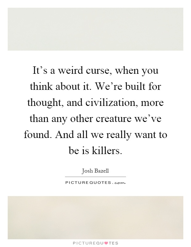 It's a weird curse, when you think about it. We're built for thought, and civilization, more than any other creature we've found. And all we really want to be is killers Picture Quote #1