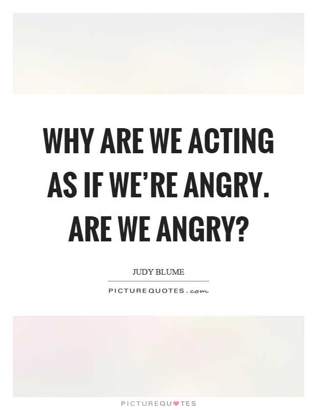 Why are we acting as if we're angry. Are we angry? Picture Quote #1
