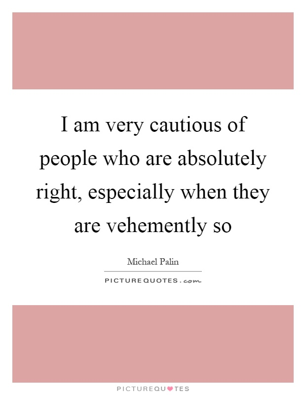 I am very cautious of people who are absolutely right, especially when they are vehemently so Picture Quote #1
