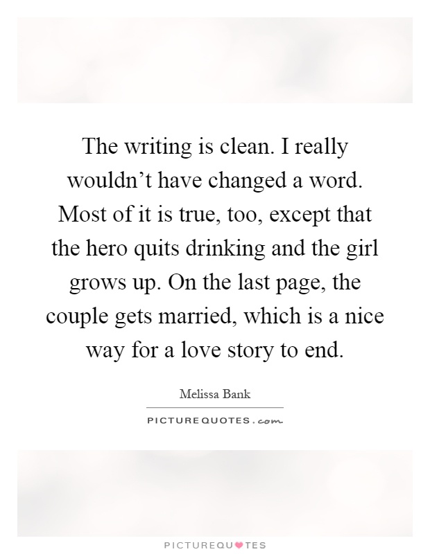 The writing is clean. I really wouldn't have changed a word. Most of it is true, too, except that the hero quits drinking and the girl grows up. On the last page, the couple gets married, which is a nice way for a love story to end Picture Quote #1