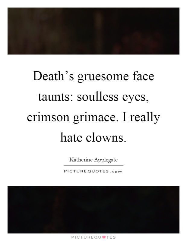 Death's gruesome face taunts: soulless eyes, crimson grimace. I really hate clowns Picture Quote #1