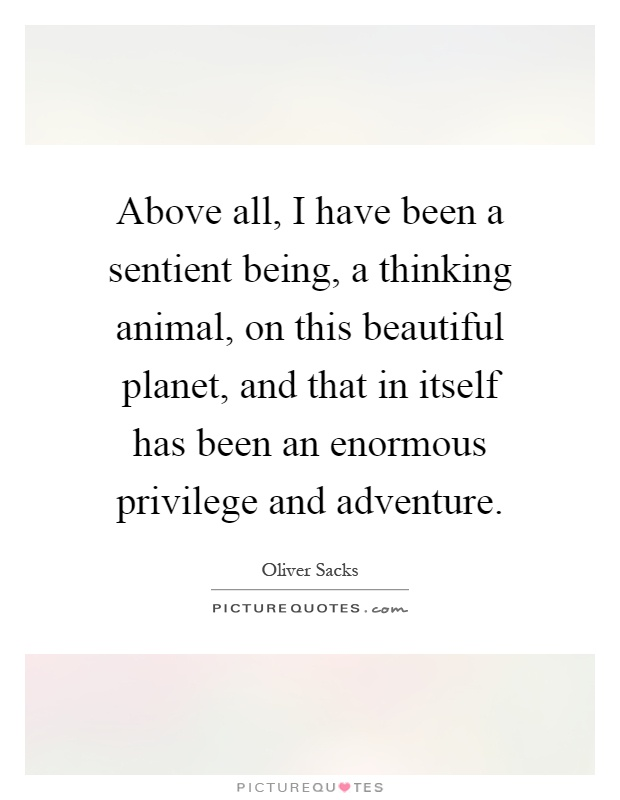 Above all, I have been a sentient being, a thinking animal, on this beautiful planet, and that in itself has been an enormous privilege and adventure Picture Quote #1