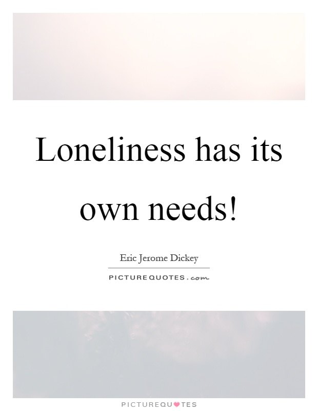 Loneliness has its own needs! Picture Quote #1