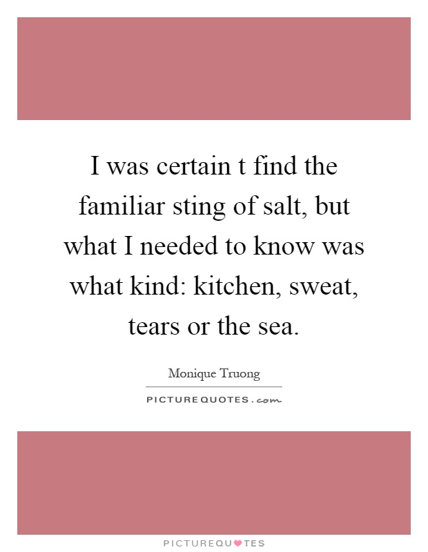 I was certain t find the familiar sting of salt, but what I needed to know was what kind: kitchen, sweat, tears or the sea Picture Quote #1