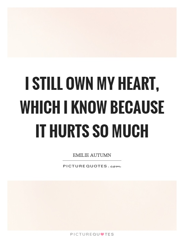 I still own my heart, which I know because it hurts so much Picture Quote #1