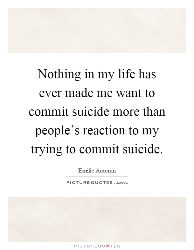 Nothing in my life has ever made me want to commit suicide more than people's reaction to my trying to commit suicide Picture Quote #1